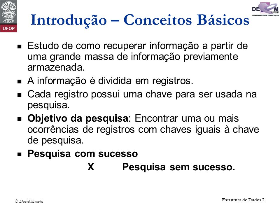 © David Menotti Estrutura de Dados I Introdução – Conceitos Básicos Estudo de como recuperar informação a partir de uma grande massa de informação previamente armazenada.