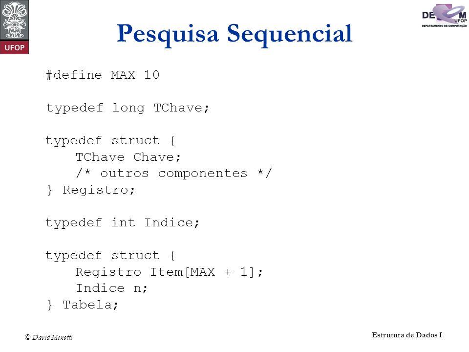 © David Menotti Estrutura de Dados I Pesquisa Sequencial #define MAX 10 typedef long TChave; typedef struct { TChave Chave; /* outros componentes */ } Registro; typedef int Indice; typedef struct { Registro Item[MAX + 1]; Indice n; } Tabela;