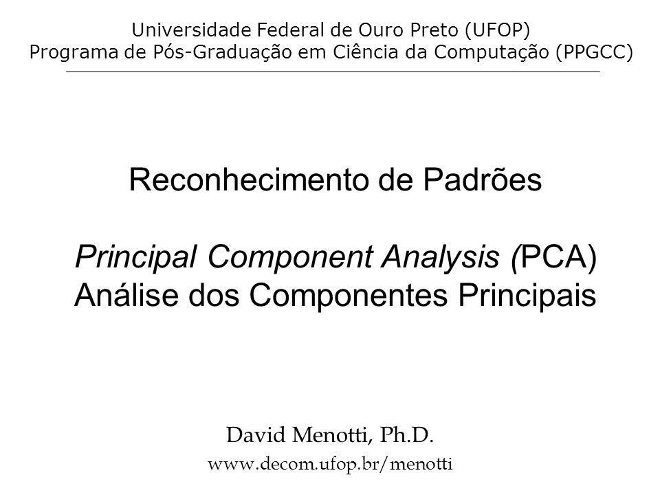 Reconhecimento de Padrões Principal Component Analysis (PCA) Análise dos Componentes Principais David Menotti, Ph.D. www.decom.ufop.br/menotti Univers