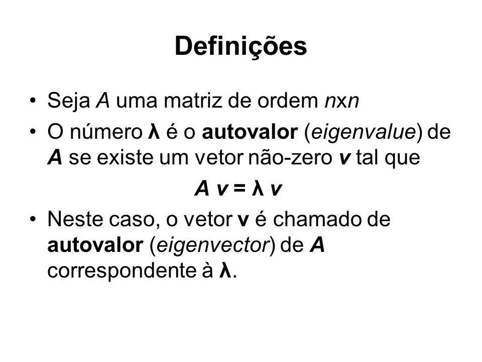 Definições Seja A uma matriz de ordem nxn O número λ é o autovalor (eigenvalue) de A se existe um vetor não-zero v tal que A v = λ v Neste caso, o vet