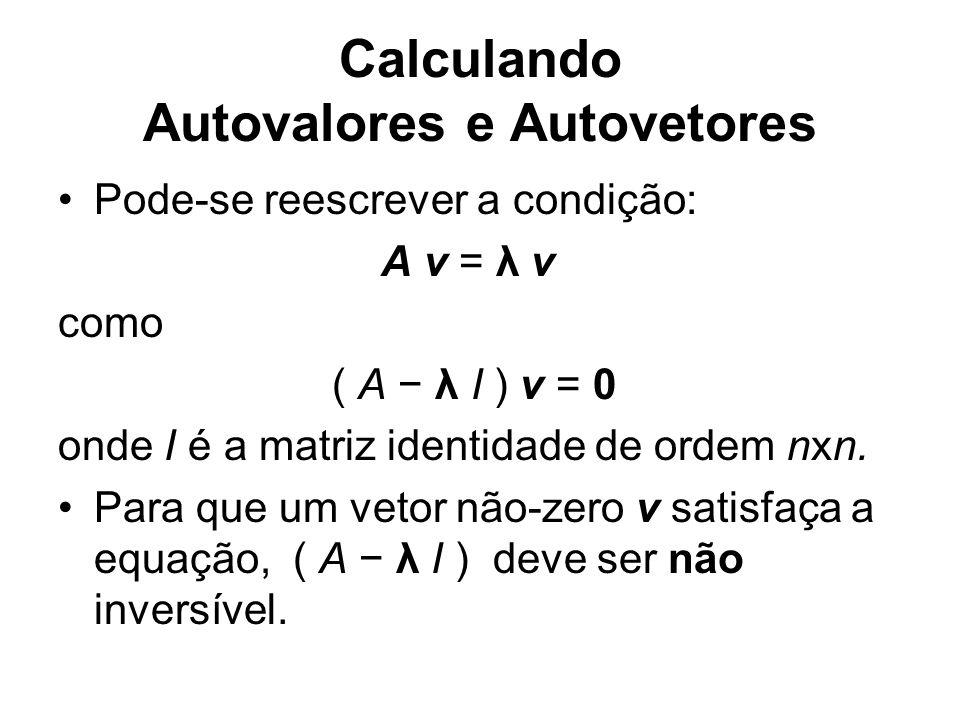 Calculando Autovalores e Autovetores Pode-se reescrever a condição: A v = λ v como ( A λ I ) v = 0 onde I é a matriz identidade de ordem nxn. Para que