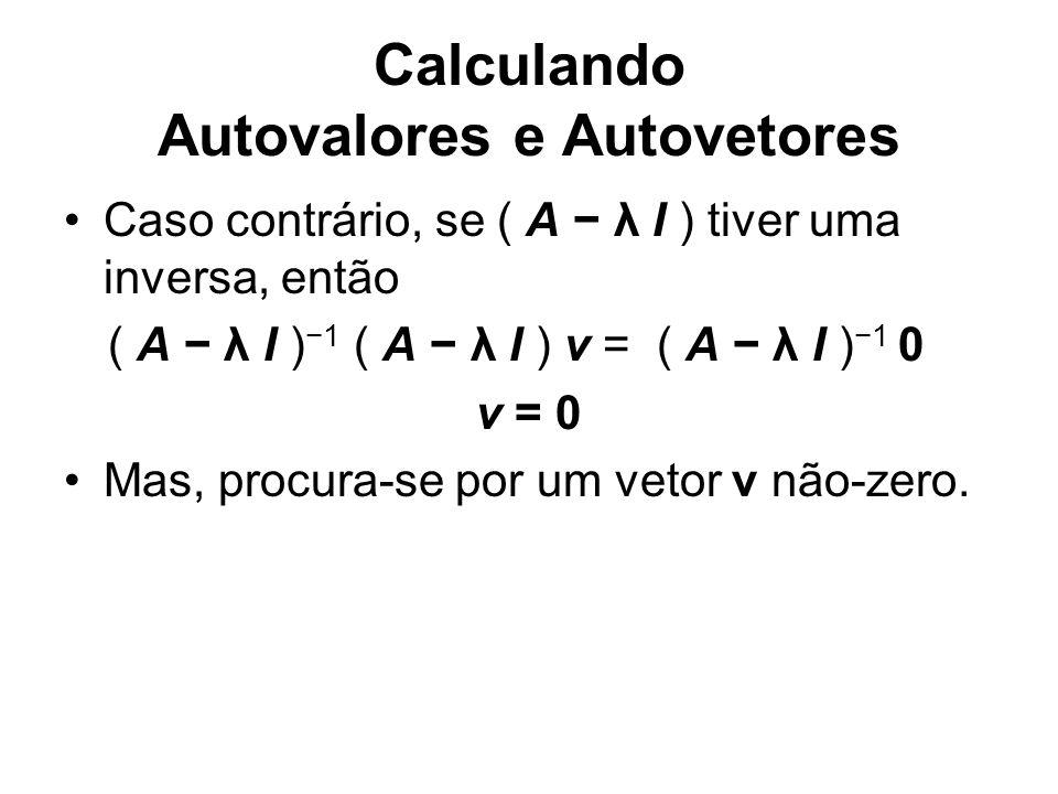 Calculando Autovalores e Autovetores Caso contrário, se ( A λ I ) tiver uma inversa, então ( A λ I ) 1 ( A λ I ) v = ( A λ I ) 1 0 v = 0 Mas, procura-