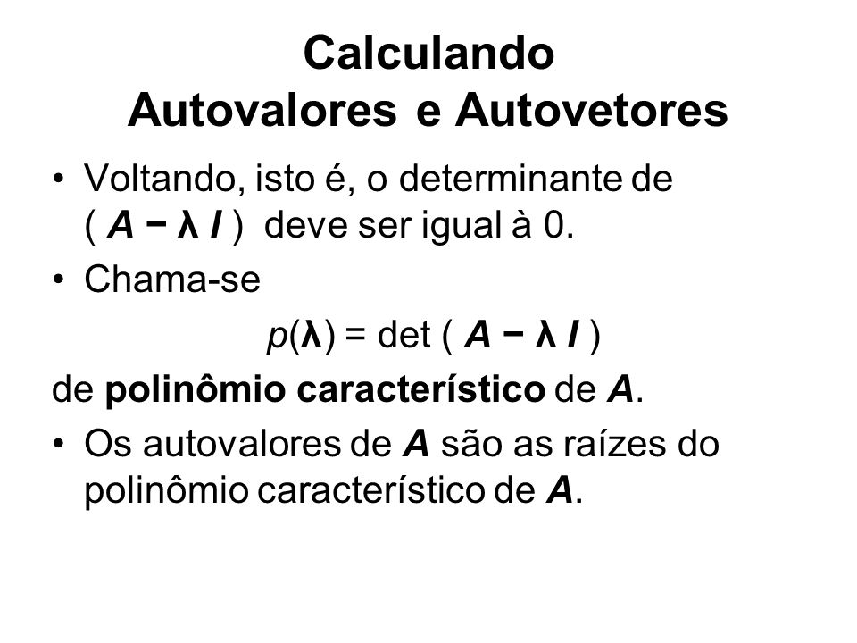 Calculando Autovalores e Autovetores Voltando, isto é, o determinante de ( A λ I ) deve ser igual à 0. Chama-se p(λ) = det ( A λ I ) de polinômio cara