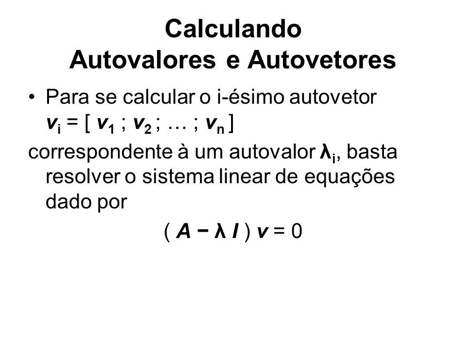 Calculando Autovalores e Autovetores Para se calcular o i-ésimo autovetor v i = [ v 1 ; v 2 ; … ; v n ] correspondente à um autovalor λ i, basta resol