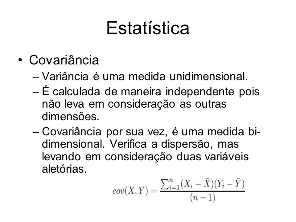 Estatística Covariância –Variância é uma medida unidimensional. –É calculada de maneira independente pois não leva em consideração as outras dimensões