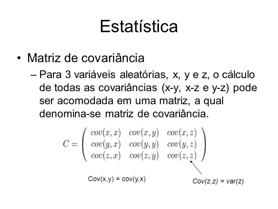 Estatística Matriz de covariância –Para 3 variáveis aleatórias, x, y e z, o cálculo de todas as covariâncias (x-y, x-z e y-z) pode ser acomodada em um