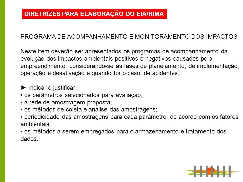 DIRETRIZES PARA ELABORAÇÃO DO EIA/RIMA PROGRAMA DE ACOMPANHAMENTO E MONITORAMENTO DOS IMPACTOS Neste item deverão ser apresentados os programas de aco