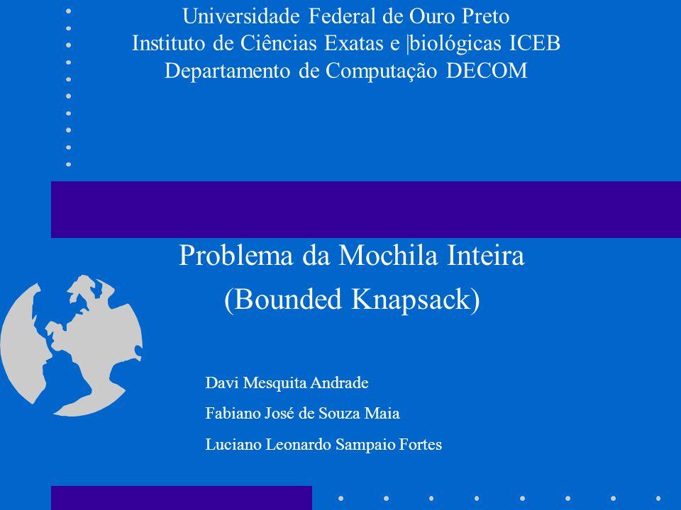 Universidade Federal de Ouro Preto Instituto de Ciências Exatas e |biológicas ICEB Departamento de Computação DECOM Problema da Mochila Inteira (Bound