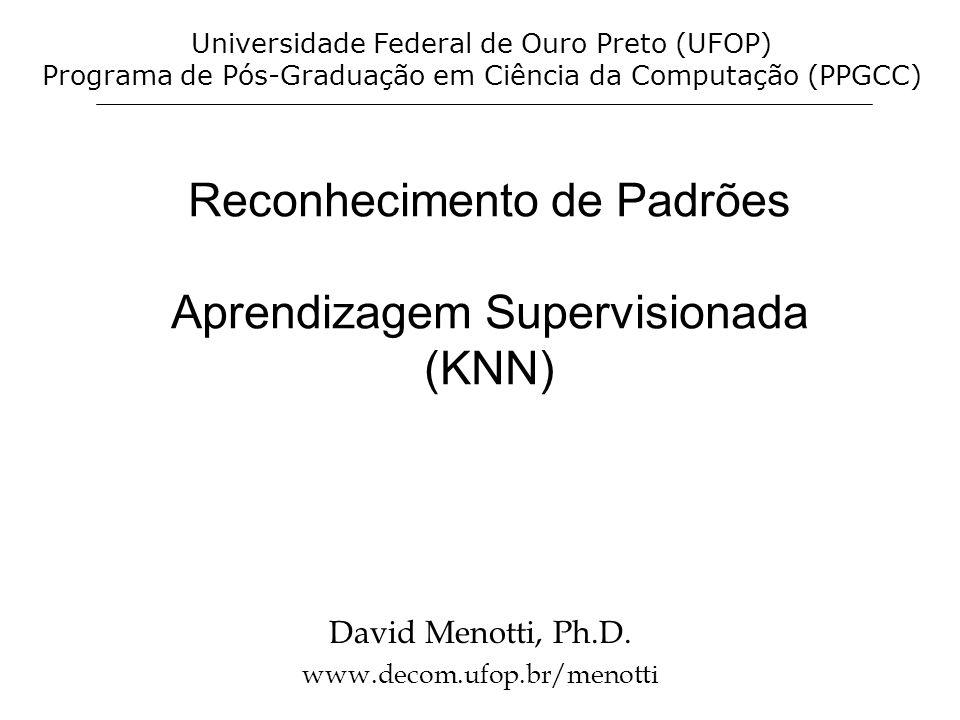 Reconhecimento de Padrões Aprendizagem Supervisionada (KNN) David Menotti, Ph.D. www.decom.ufop.br/menotti Universidade Federal de Ouro Preto (UFOP) P