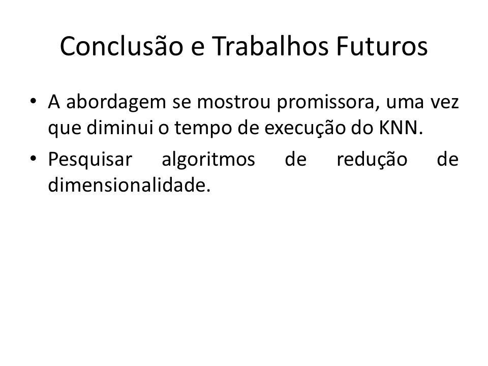 Conclusão e Trabalhos Futuros A abordagem se mostrou promissora, uma vez que diminui o tempo de execução do KNN. Pesquisar algoritmos de redução de di
