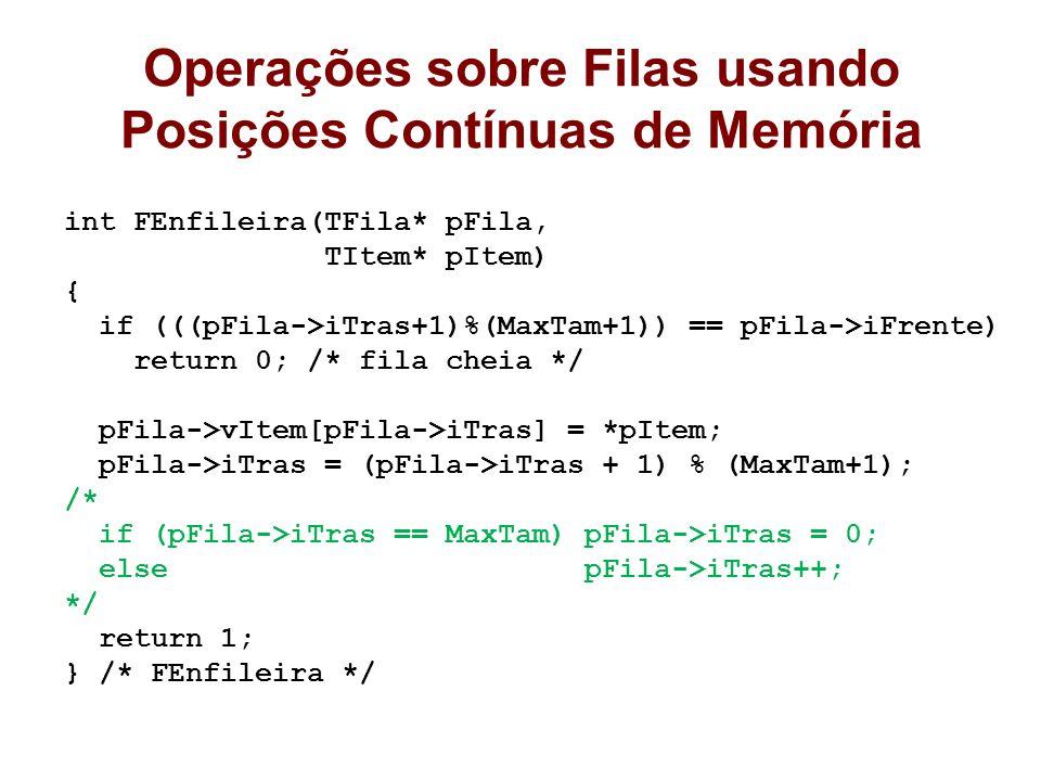 Operações sobre Filas usando Posições Contínuas de Memória int FEnfileira(TFila* pFila, TItem* pItem) { if (((pFila->iTras+1)%(MaxTam+1)) == pFila->iF