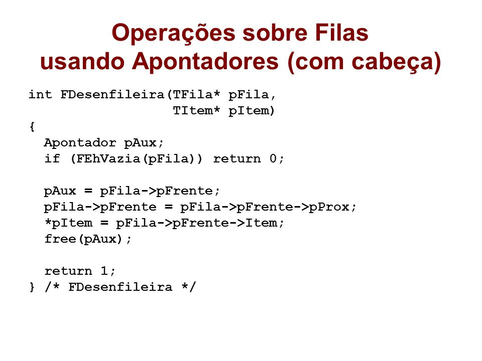 Operações sobre Filas usando Apontadores (com cabeça) int FDesenfileira(TFila* pFila, TItem* pItem) { Apontador pAux; if (FEhVazia(pFila)) return 0; pAux = pFila->pFrente; pFila->pFrente = pFila->pFrente->pProx; *pItem = pFila->pFrente->Item; free(pAux); return 1; } /* FDesenfileira */