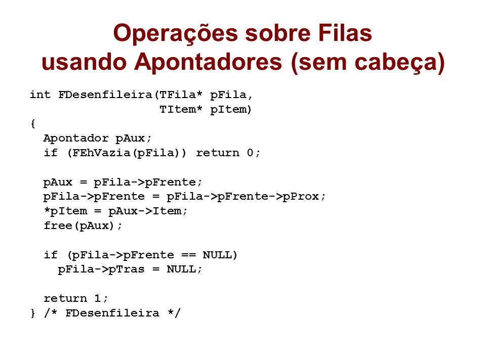 Operações sobre Filas usando Apontadores (sem cabeça) int FDesenfileira(TFila* pFila, TItem* pItem) { Apontador pAux; if (FEhVazia(pFila)) return 0; pAux = pFila->pFrente; pFila->pFrente = pFila->pFrente->pProx; *pItem = pAux->Item; free(pAux); if (pFila->pFrente == NULL) pFila->pTras = NULL; return 1; } /* FDesenfileira */