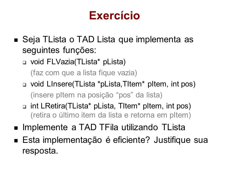 Exercício Seja TLista o TAD Lista que implementa as seguintes funções: void FLVazia(TLista* pLista) (faz com que a lista fique vazia) void LInsere(TLista *pLista,TItem* pItem, int pos) (insere pItem na posição pos da lista) int LRetira(TLista* pLista, TItem* pItem, int pos) (retira o último item da lista e retorna em pItem) Implemente a TAD TFila utilizando TLista Esta implementação é eficiente.