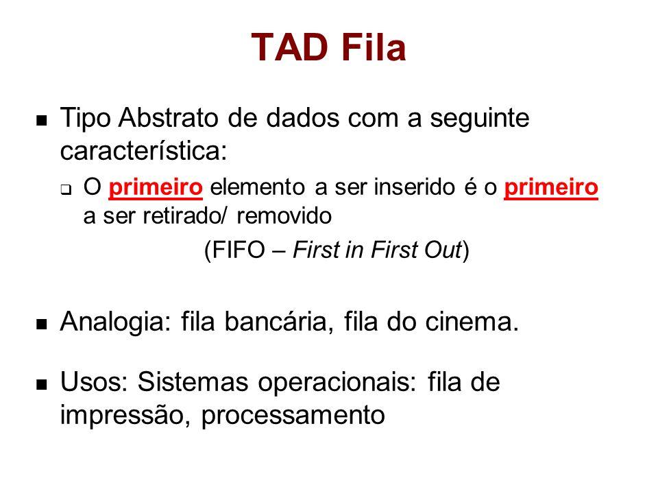 TAD Fila Tipo Abstrato de dados com a seguinte característica: O primeiro elemento a ser inserido é o primeiro a ser retirado/ removido (FIFO – First in First Out) Analogia: fila bancária, fila do cinema.