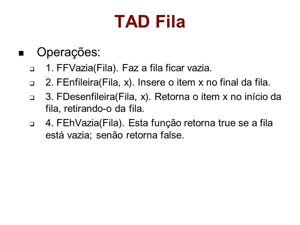 TAD Fila Operações: 1. FFVazia(Fila). Faz a fila ficar vazia. 2. FEnfileira(Fila, x). Insere o item x no final da fila. 3. FDesenfileira(Fila, x). Ret