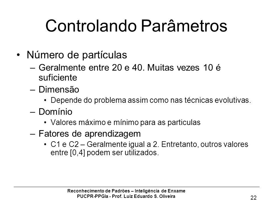 Reconhecimento de Padrões – Inteligência de Enxame PUCPR-PPGIa - Prof. Luiz Eduardo S. Oliveira 22 Controlando Parâmetros Número de partículas –Geralm