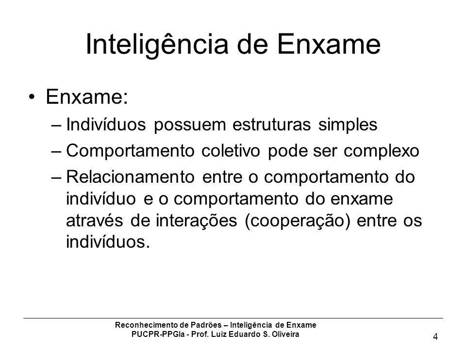 Reconhecimento de Padrões – Inteligência de Enxame PUCPR-PPGIa - Prof. Luiz Eduardo S. Oliveira 4 Inteligência de Enxame Enxame: –Indivíduos possuem e