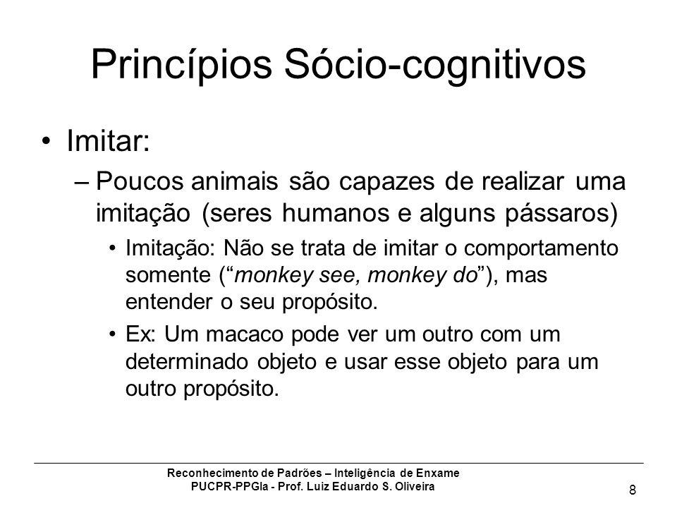 Reconhecimento de Padrões – Inteligência de Enxame PUCPR-PPGIa - Prof. Luiz Eduardo S. Oliveira 8 Princípios Sócio-cognitivos Imitar: –Poucos animais