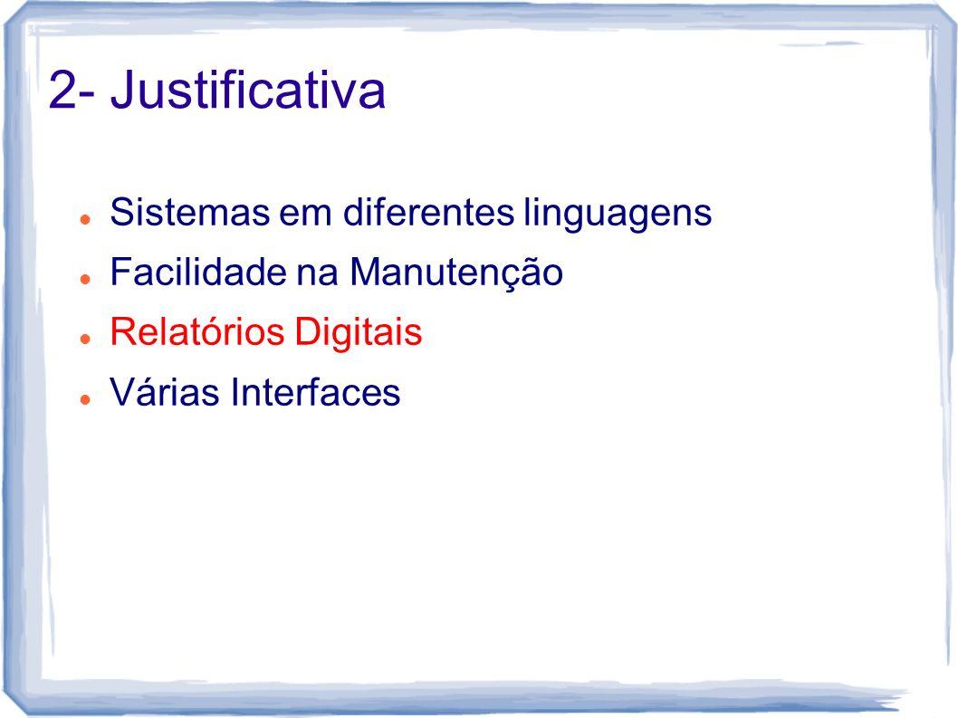 2- Justificativa Sistemas em diferentes linguagens Facilidade na Manutenção Relatórios Digitais Várias Interfaces
