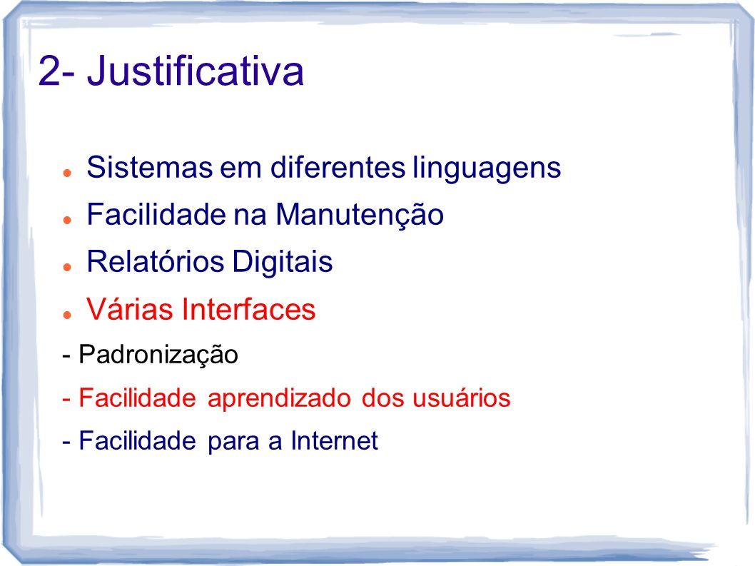 2- Justificativa Sistemas em diferentes linguagens Facilidade na Manutenção Relatórios Digitais Várias Interfaces - Padronização - Facilidade aprendiz