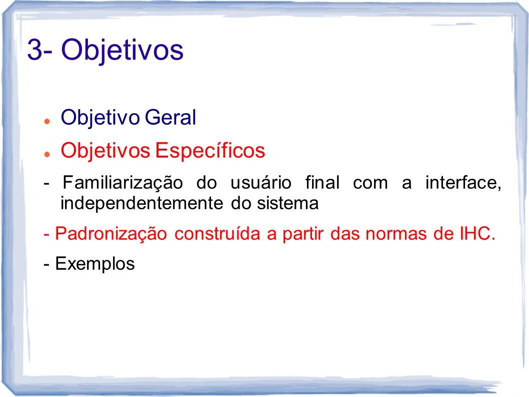 3- Objetivos Objetivo Geral Objetivos Específicos - Familiarização do usuário final com a interface, independentemente do sistema - Padronização const