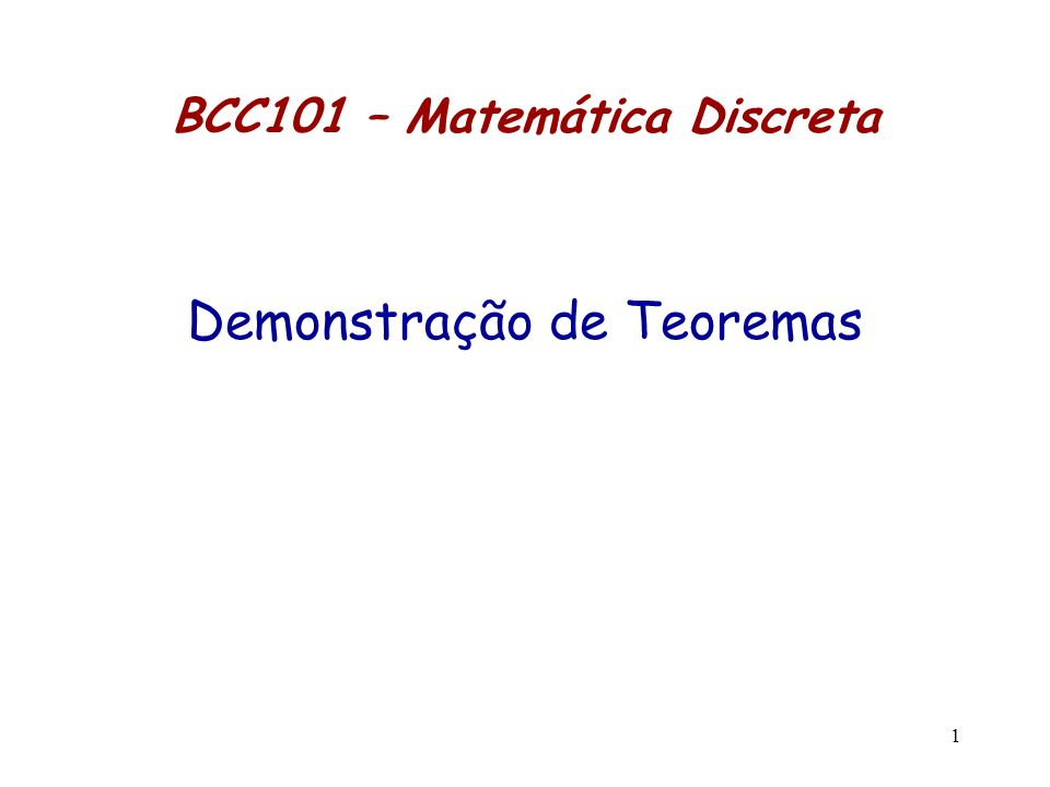 1 BCC101 – Matemática Discreta Demonstração de Teoremas