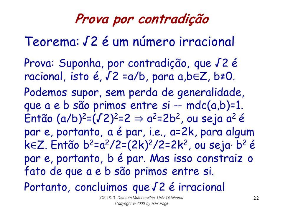 Prova por contradição Teorema: 2 é um número irracional Prova: Suponha, por contradição, que 2 é racional, isto é, 2 =a/b, para a,b Z, b0. Podemos sup