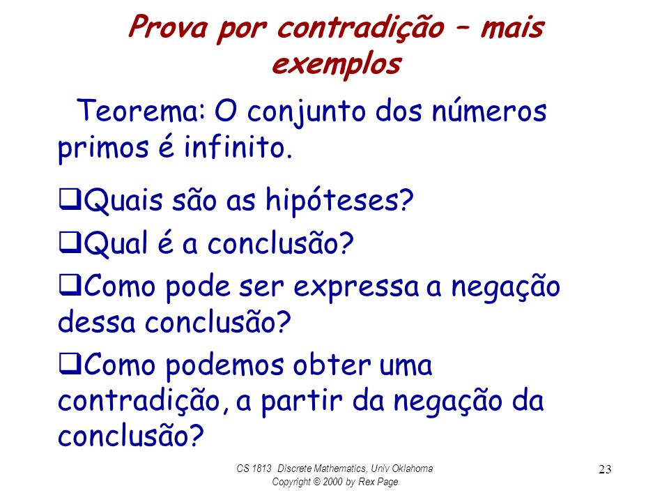 Prova por contradição – mais exemplos Teorema: O conjunto dos números primos é infinito. Quais são as hipóteses? Qual é a conclusão? Como pode ser exp