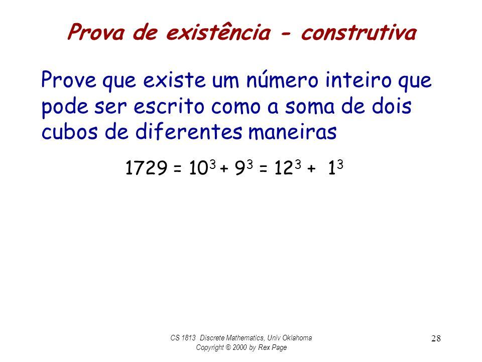 Prova de existência - construtiva Prove que existe um número inteiro que pode ser escrito como a soma de dois cubos de diferentes maneiras CS 1813 Discrete Mathematics, Univ Oklahoma Copyright © 2000 by Rex Page 28 1729 = 10 3 + 9 3 = 12 3 + 1 3