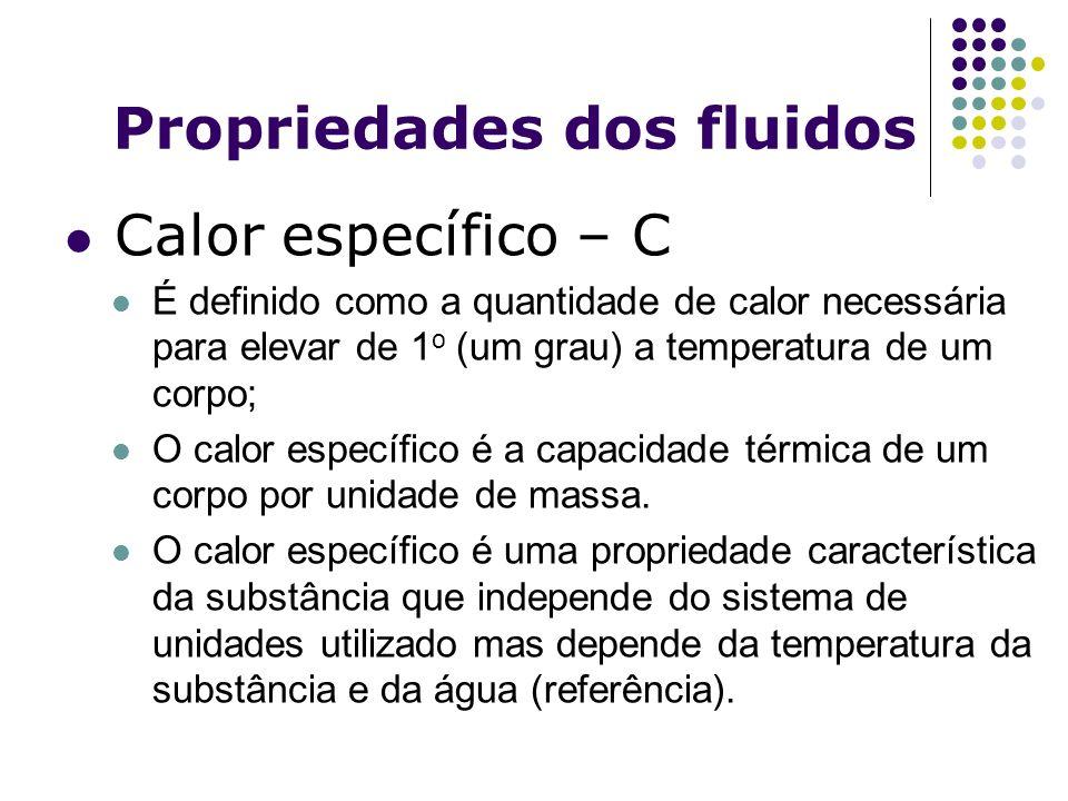 Propriedades dos fluidos Calor específico – C É definido como a quantidade de calor necessária para elevar de 1 o (um grau) a temperatura de um corpo;