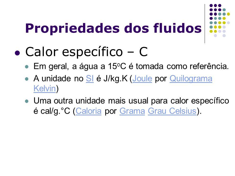 Propriedades dos fluidos Calor específico – C Em geral, a água a 15 o C é tomada como referência. A unidade no SI é J/kg.K (Joule por Quilograma Kelvi