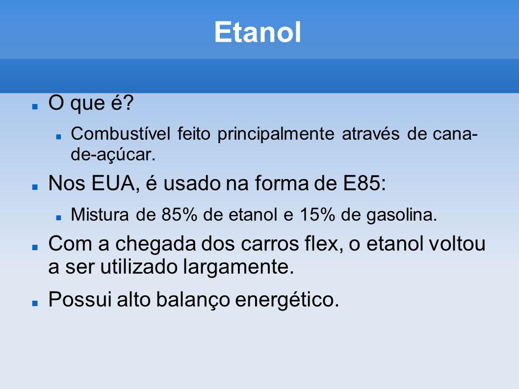 Etanol O que é? Combustível feito principalmente através de cana- de-açúcar. Nos EUA, é usado na forma de E85: Mistura de 85% de etanol e 15% de gasol