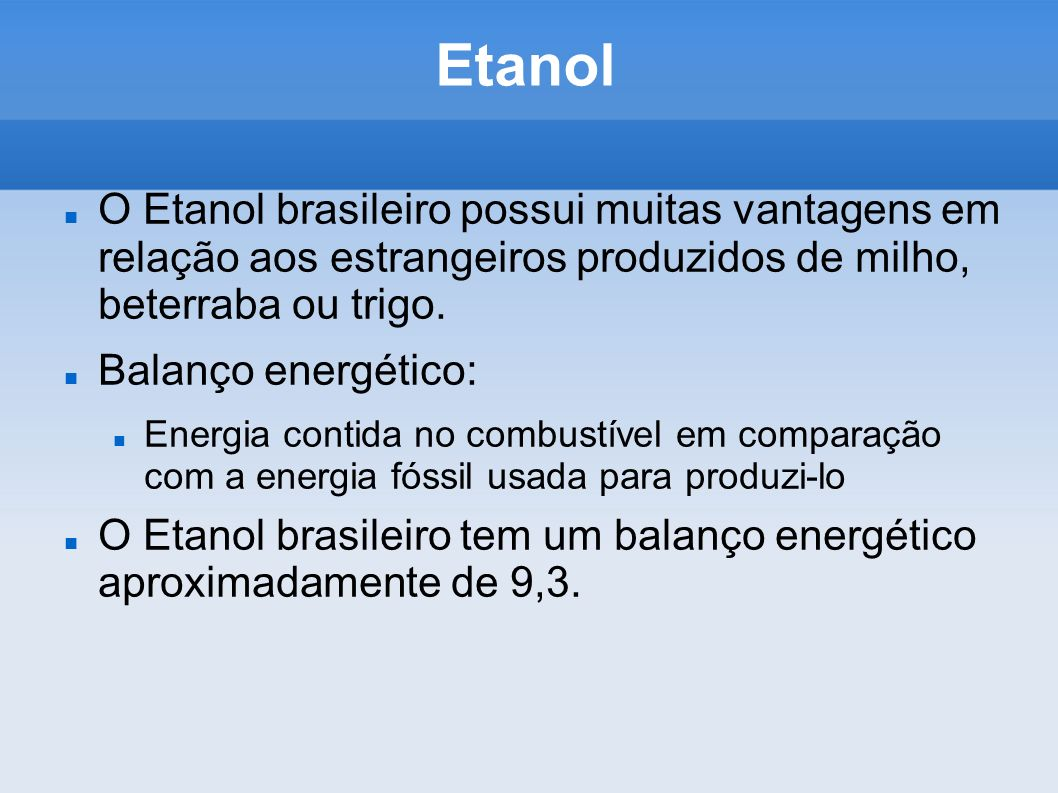 Etanol O Etanol brasileiro possui muitas vantagens em relação aos estrangeiros produzidos de milho, beterraba ou trigo. Balanço energético: Energia co