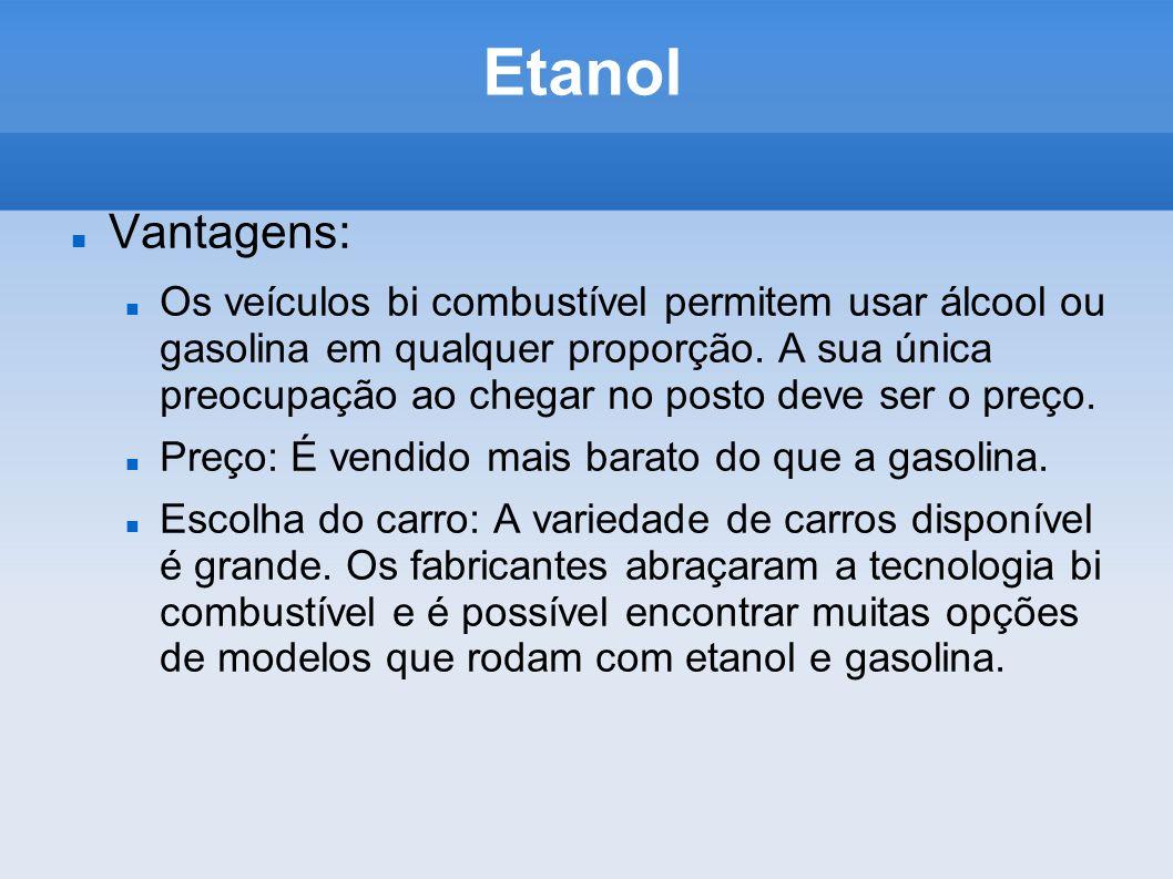 Etanol Vantagens: Os veículos bi combustível permitem usar álcool ou gasolina em qualquer proporção. A sua única preocupação ao chegar no posto deve s