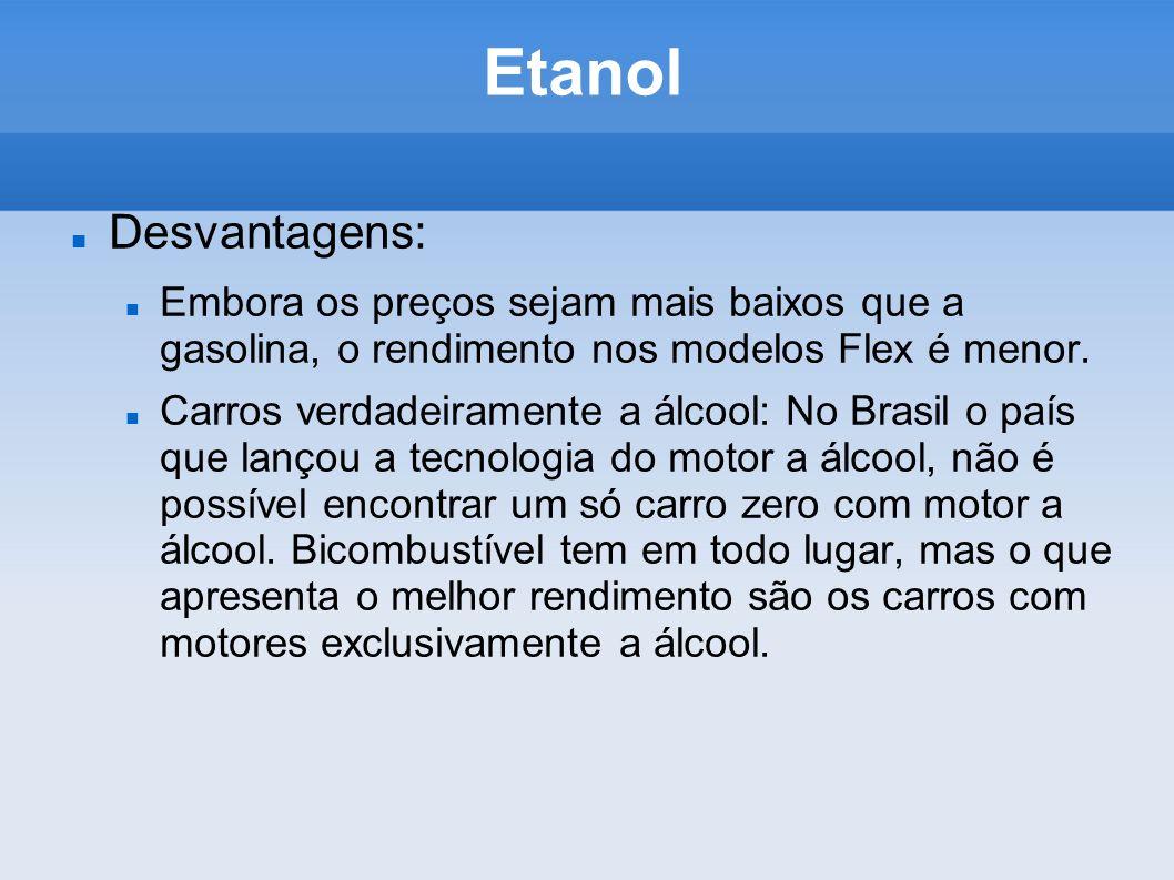 Etanol Desvantagens: Embora os preços sejam mais baixos que a gasolina, o rendimento nos modelos Flex é menor. Carros verdadeiramente a álcool: No Bra