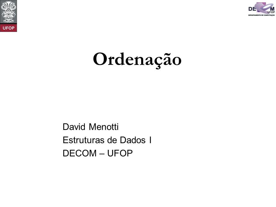© David Menotti Estruturas de Dados I Critério de Ordenação Ordena-se de acordo com uma chave: typedef int ChaveTipo; typedef struct { ChaveTipo Chave; /* outros componentes */ } Item;