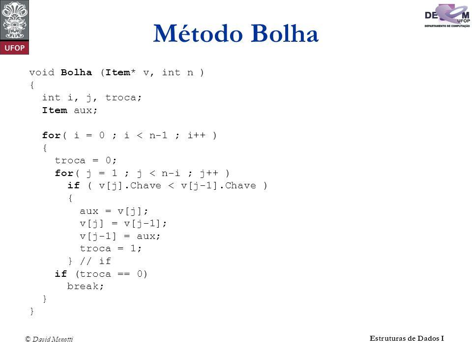 © David Menotti Estruturas de Dados I Método Bolha void Bolha (Item* v, int n ) { int i, j, troca; Item aux; for( i = 0 ; i < n-1 ; i++ ) { troca = 0; for( j = 1 ; j < n-i ; j++ ) if ( v[j].Chave < v[j-1].Chave ) { aux = v[j]; v[j] = v[j-1]; v[j-1] = aux; troca = 1; } // if if (troca == 0) break; }