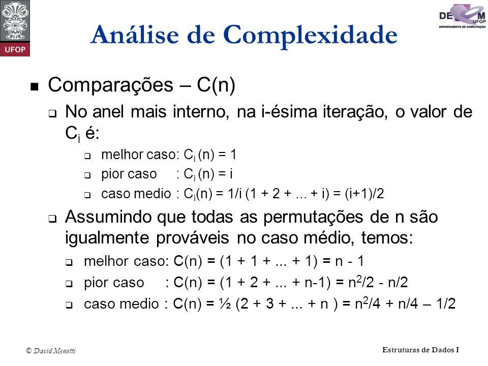 © David Menotti Estruturas de Dados I Análise de Complexidade Comparações – C(n) No anel mais interno, na i-ésima iteração, o valor de C i é: melhor caso: C i (n) = 1 pior caso : C i (n) = i caso medio : C i (n) = 1/i (1 + 2 +...