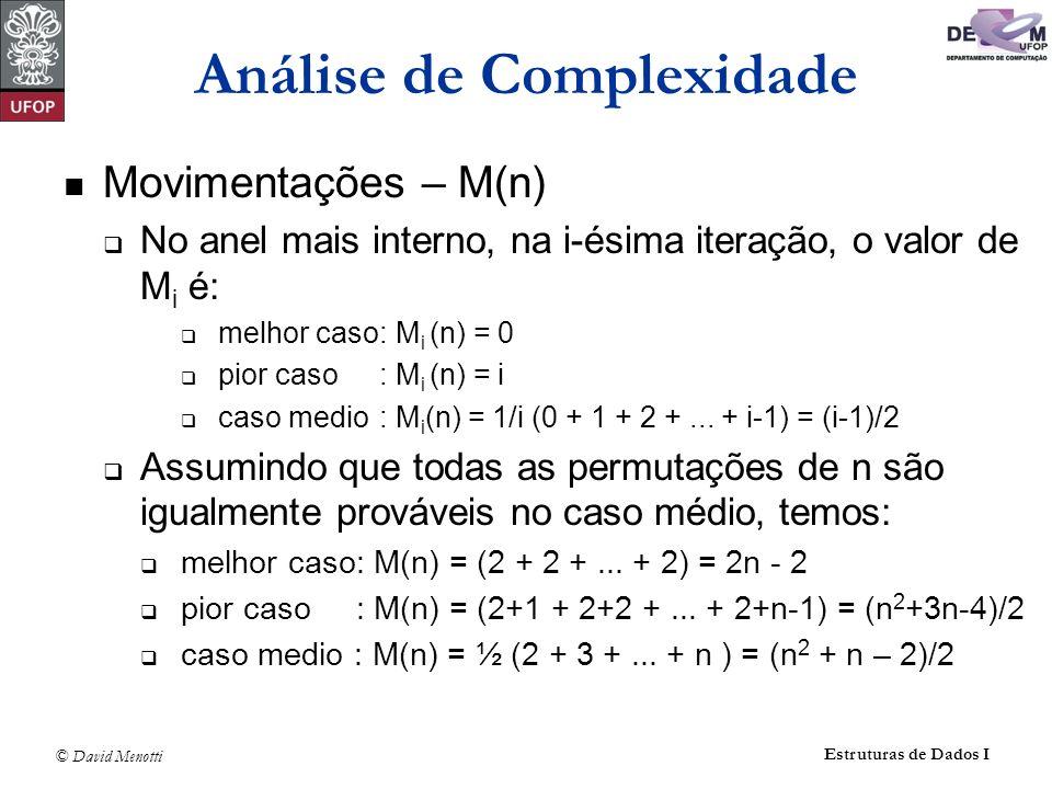 © David Menotti Estruturas de Dados I Análise de Complexidade Movimentações – M(n) No anel mais interno, na i-ésima iteração, o valor de M i é: melhor caso: M i (n) = 0 pior caso : M i (n) = i caso medio : M i (n) = 1/i (0 + 1 + 2 +...