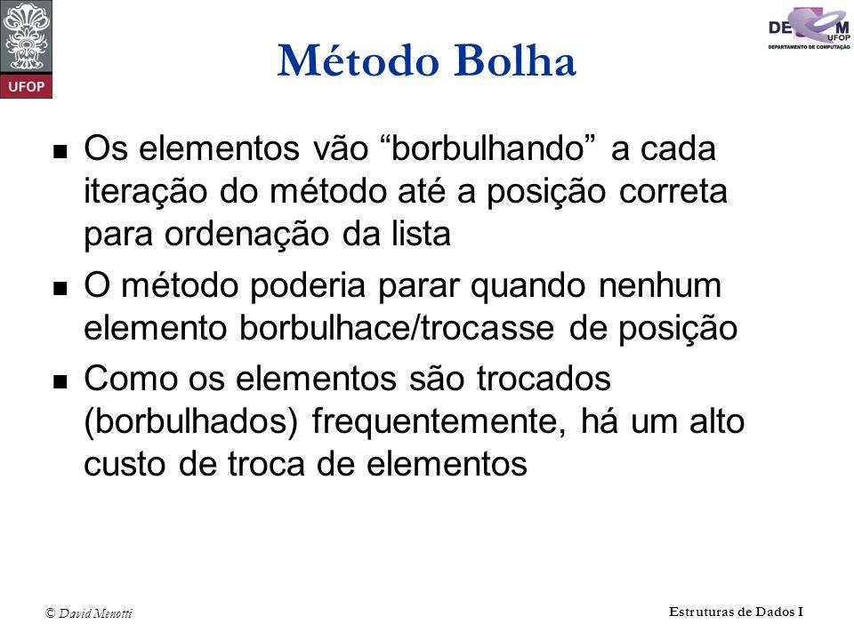 © David Menotti Estruturas de Dados I Método Bolha void Bolha (Item* v, int n ) { int i, j; Item aux; for( i = 0 ; i < n-1 ; i++ ) { for( j = 1 ; j < n-i ; j++ ) if ( v[j].Chave < v[j-1].Chave ) { aux = v[j]; v[j] = v[j-1]; v[j-1] = aux; } // if }
