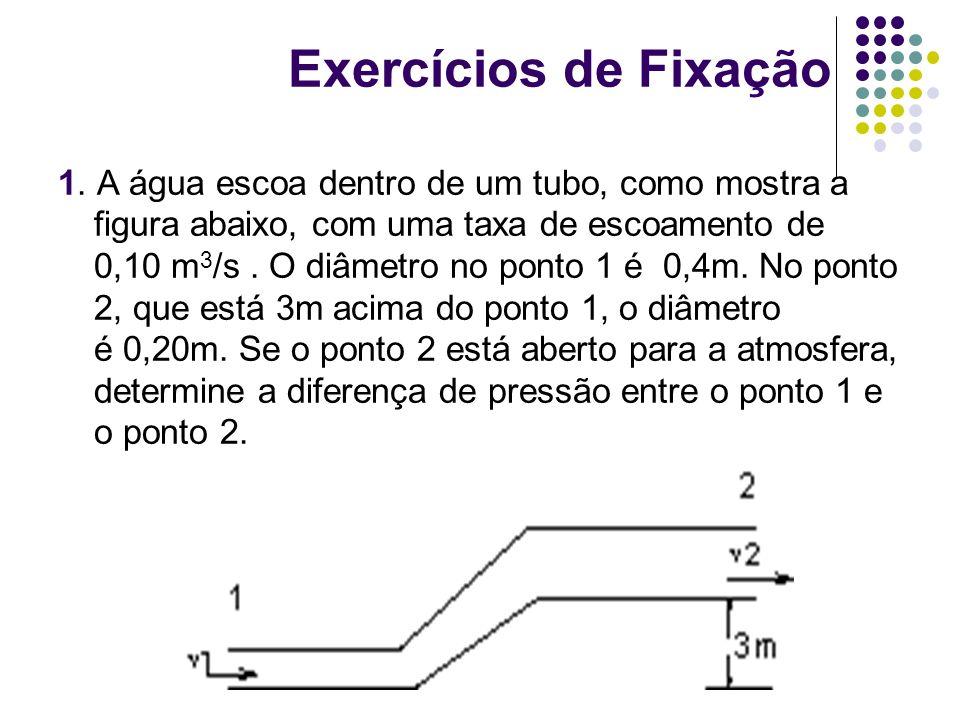 Exercícios de Fixação 1. A água escoa dentro de um tubo, como mostra a figura abaixo, com uma taxa de escoamento de 0,10 m 3 /s. O diâmetro no ponto 1