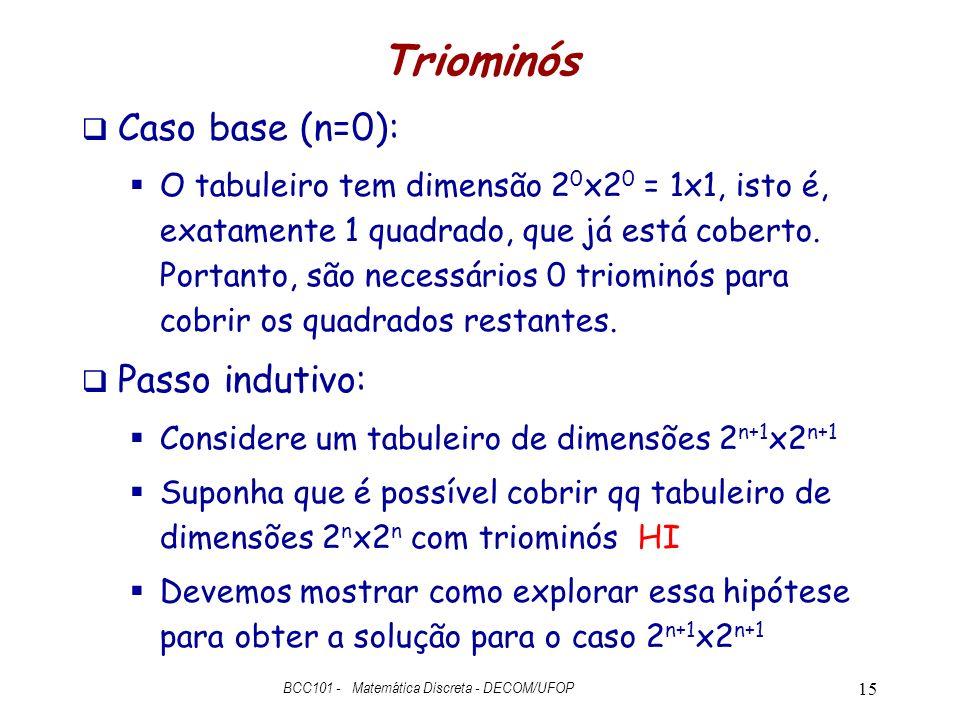 Triominós Caso base (n=0): O tabuleiro tem dimensão 2 0 x2 0 = 1x1, isto é, exatamente 1 quadrado, que já está coberto.
