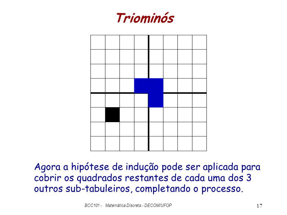 Triominós BCC101 - Matemática Discreta - DECOM/UFOP 17 Agora a hipótese de indução pode ser aplicada para cobrir os quadrados restantes de cada uma dos 3 outros sub-tabuleiros, completando o processo.