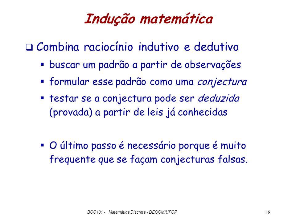 Indução matemática Combina raciocínio indutivo e dedutivo buscar um padrão a partir de observações formular esse padrão como uma conjectura testar se a conjectura pode ser deduzida (provada) a partir de leis já conhecidas O último passo é necessário porque é muito frequente que se façam conjecturas falsas.