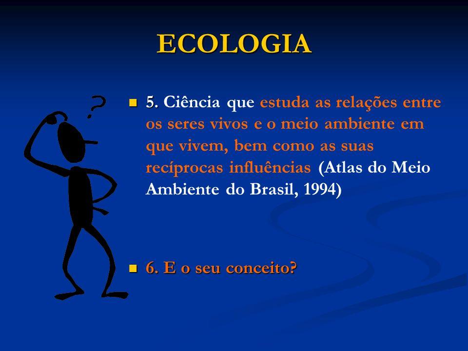 ECOLOGIA 5. 5. Ciência que estuda as relações entre os seres vivos e o meio ambiente em que vivem, bem como as suas recíprocas influências (Atlas do M
