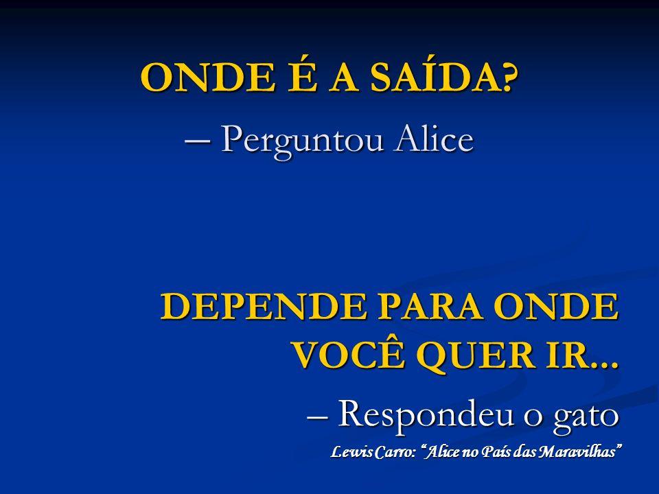 ONDE É A SAÍDA? – Perguntou Alice DEPENDE PARA ONDE VOCÊ QUER IR... – Respondeu o gato Lewis Carro: Alice no País das Maravilhas