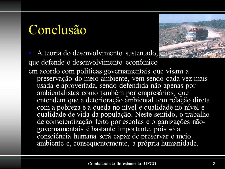 Combate ao desflorestamento - UFCG8 Conclusão A teoria do desenvolvimento sustentado, que defende o desenvolvimento econômico em acordo com políticas