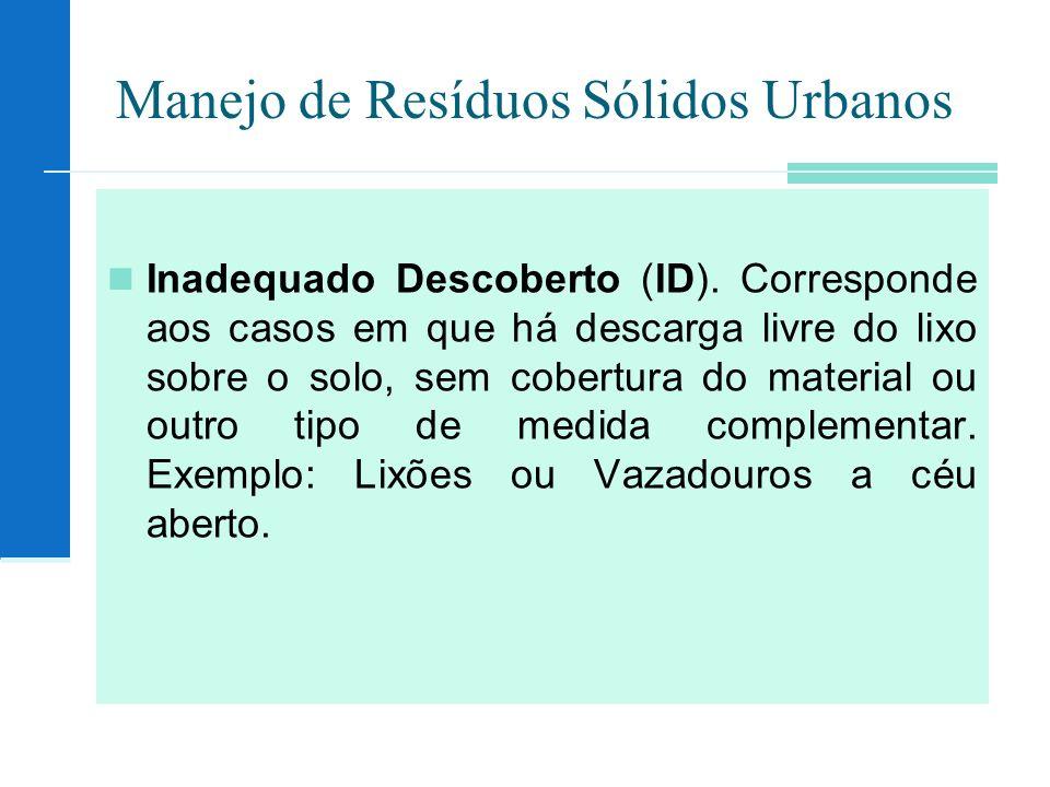 Manejo de Resíduos Sólidos Urbanos Inadequado Descoberto (ID). Corresponde aos casos em que há descarga livre do lixo sobre o solo, sem cobertura do m
