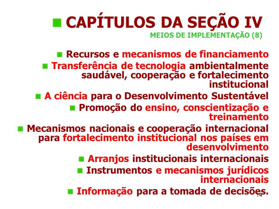 14 CAPÍTULOS DA SEÇÃO IV MEIOS DE IMPLEMENTAÇÃO (8) Recursos e mecanismos de financiamento Transferência de tecnologia ambientalmente saudável, cooper